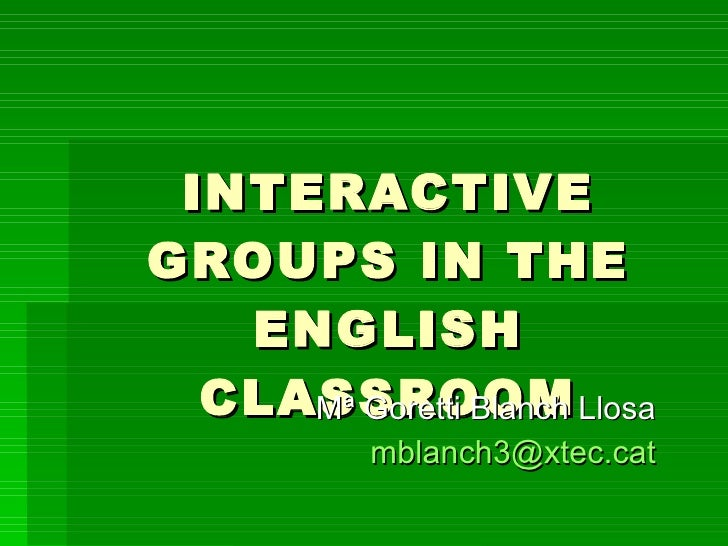 INTERACTIVE GROUPS IN THE ENGLISH CLASSROOM Mª Goretti Blanch Llosa [email_address]
