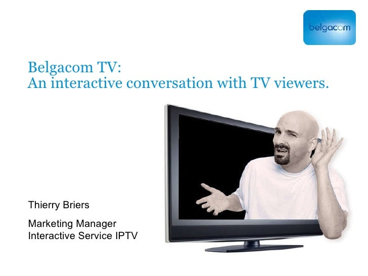 Belgacom TV: An interactive conversation with TV viewers. Thierry Briers Marketing Manager Interactive Service IPTV