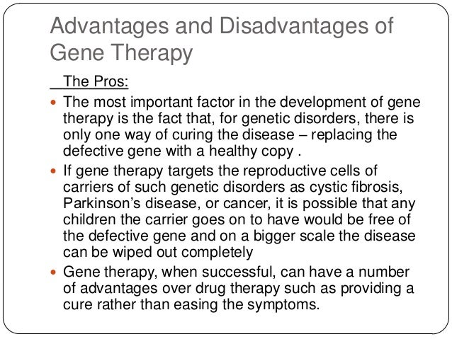 advantages of gene therapy Essay on the importance and uses of gene therapy for human gene therapy is the treatment of disease by replacing, altering, or supplementing a gene that is absent or.