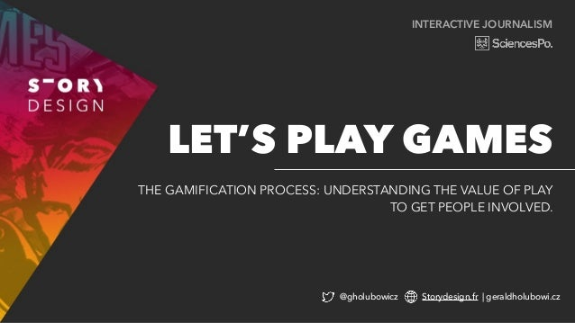 INTERACTIVE JOURNALISM THE GAMIFICATION PROCESS: UNDERSTANDING THE VALUE OF PLAY TO GET PEOPLE INVOLVED. LET'S PLAY GAMES ...