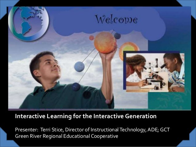 Welcome Interactive Learning for the Interactive Generation Presenter: Terri Stice, Director of InstructionalTechnology,AD...