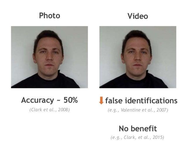 Video false identifications No benefit Photo Accuracy ~ 50% (Clark et al., 2008) (e.g., Valentine et al., 2007) (e.g., Cla...