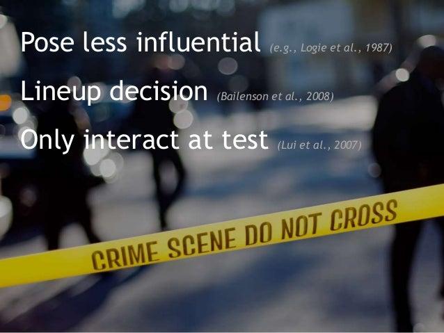 Pose less influential (e.g., Logie et al., 1987) Lineup decision (Bailenson et al., 2008) Only interact at test (Lui et al...