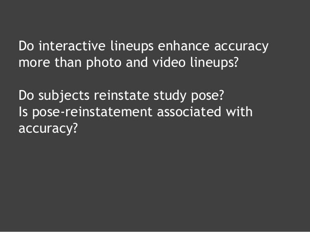 Do interactive lineups enhance accuracy more than photo and video lineups? Do subjects reinstate study pose? Is pose-reins...