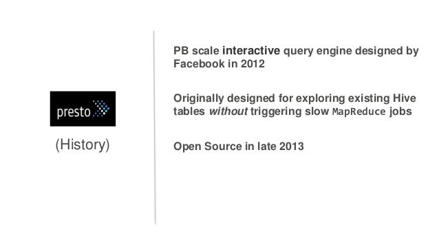 (History) PB scale interactive query engine designed by Facebook in 2012 Originally designed for exploring existing Hive t...