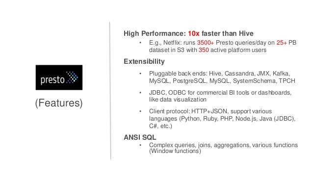(Features) High Performance: 10x faster than Hive • E.g., Netflix: runs 3500+ Presto queries/day on 25+ PB dataset in S3 w...