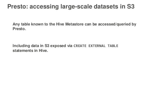 Presto: accessing large-scale datasets in S3 Any table known to the Hive Metastore can be accessed/queried by Presto. Incl...