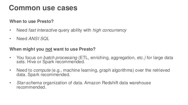 Common use cases When to use Presto? • Need fast interactive query ability with high concurrency • Need ANSI SQL When migh...