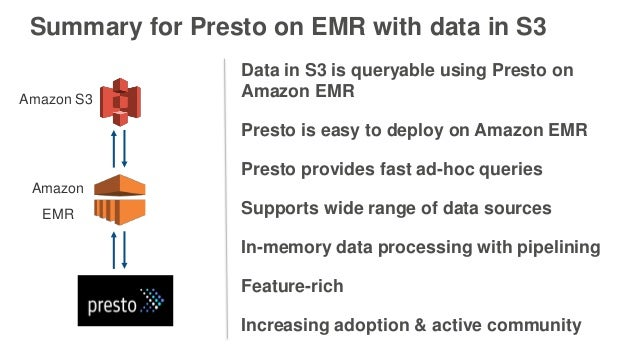 Summary for Presto on EMR with data in S3 Data in S3 is queryable using Presto on Amazon EMR Presto is easy to deploy on A...