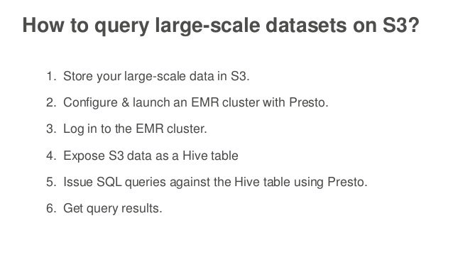 How to query large-scale datasets on S3? 1. Store your large-scale data in S3. 2. Configure & launch an EMR cluster with P...