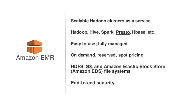 Scalable Hadoop clusters as a service Hadoop, Hive, Spark, Presto, Hbase, etc. Easy to use; fully managed On demand, reser...