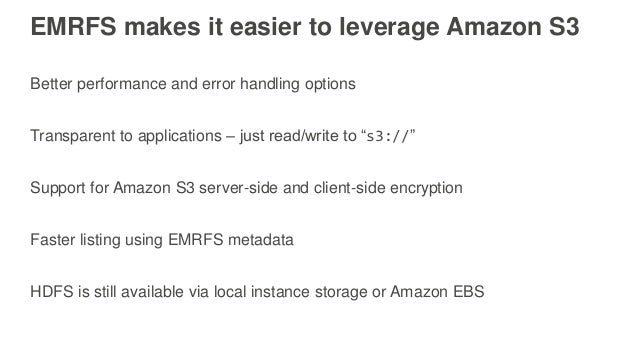 EMRFS makes it easier to leverage Amazon S3 Better performance and error handling options Transparent to applications – ju...
