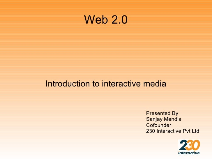 Web 2.0     Introduction to interactive media                              Presented By                            Sanjay ...
