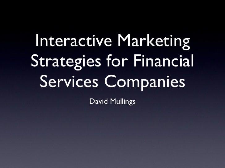 Interactive Marketing Strategies for Financial Services Companies <ul><li>David Mullings </li></ul>