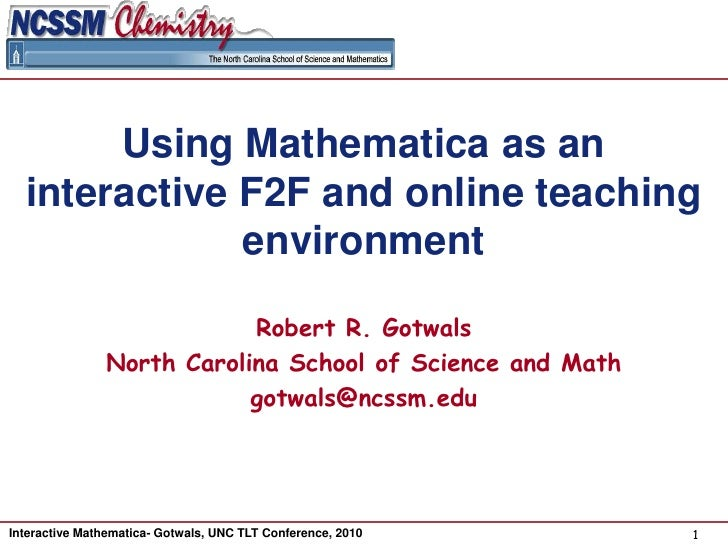 Using Mathematica as an interactive F2F and online teaching environment<br />Robert R. Gotwals<br />North Carolina School ...