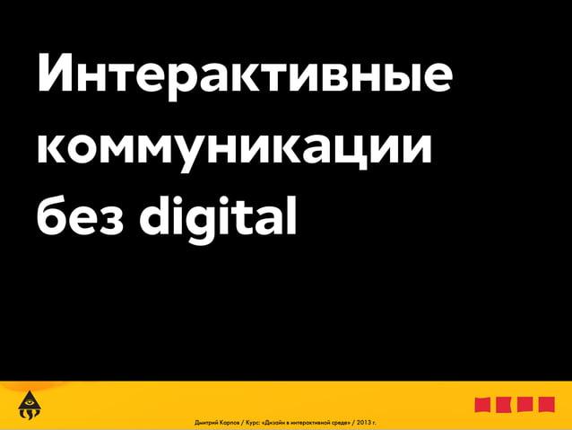Интерактивные коммуникации без digital  Дмитрий Карпов / Курс: «Дизайн в интерактивной среде» / 2013 г.