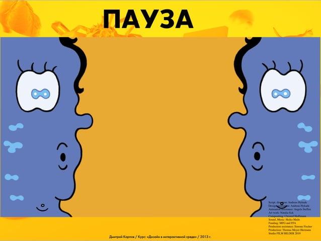 ПАУЗА  Дмитрий Карпов / Курс: «Дизайн в интерактивной среде» / 2013 г.  Script, direction: Andreas Hykade Design, animatio...