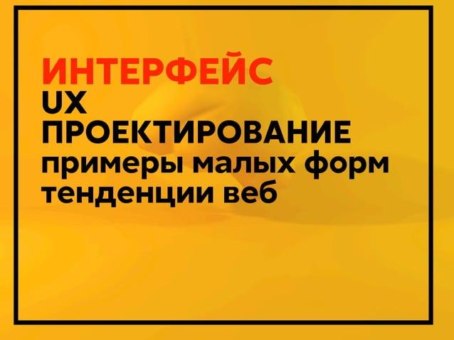 ИНТЕРФЕЙС  UX ПРОЕКТИРОВАНИЕ примеры малых форм тенденции веб  Дмитрий Карпов. 2013г.