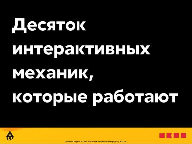 Десяток интерактивных механик, которые работают Дмитрий Карпов / Курс: «Дизайн в интерактивной среде» / 2013 г.
