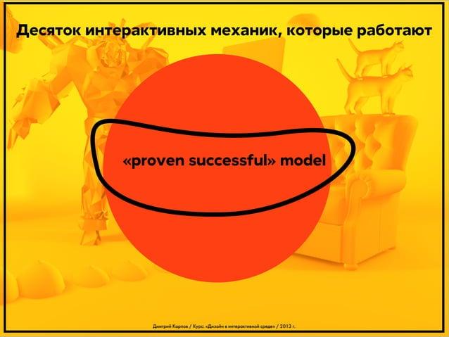 Десяток интерактивных механик, которые работают  «proven successful» model  Дмитрий Карпов / Курс: «Дизайн в интерактивной...