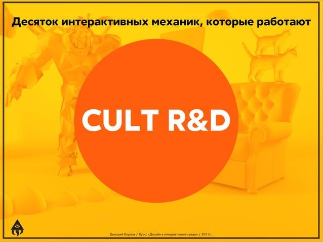 Десяток интерактивных механик, которые работают  CULT R&D  Дмитрий Карпов / Курс: «Дизайн в интерактивной среде» / 2013 г.