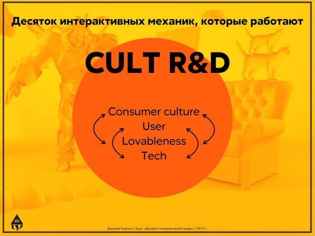 Десяток интерактивных механик, которые работают  CULT R&D Consumer culture User Lovableness Tech  Дмитрий Карпов / Курс: «...