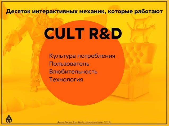 Десяток интерактивных механик, которые работают  CULT R&D Культура потребления Пользователь Влюбительность Технология  Дми...
