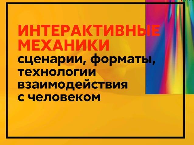 ИНТЕРАКТИВНЫЕ МЕХАНИКИ сценарии, форматы, технологии взаимодействия с человеком  Дмитрий Карпов. 2013г.