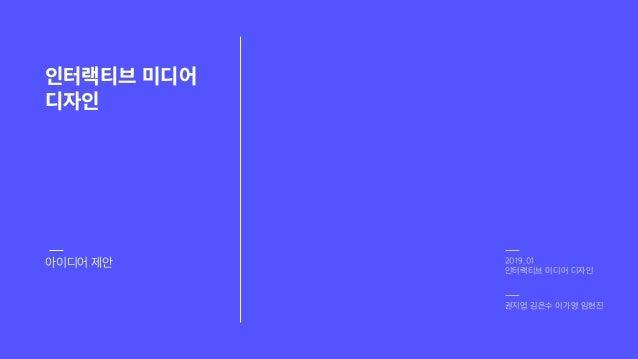권지엽 김은수 이가영 임현진 2019_01 인터랙티브 미디어 디자인 인터랙티브 미디어 디자인 아이디어 제안