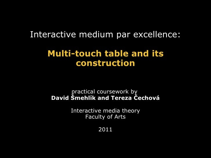 Interactive medium par excellence:   Multi-touch table and its         construction          practical coursework by    Da...