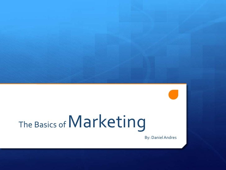 The Basics of   Marketing                         By: Daniel Andres
