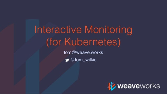 Interactive Monitoring (for Kubernetes) tom@weave.works @tom_wilkie