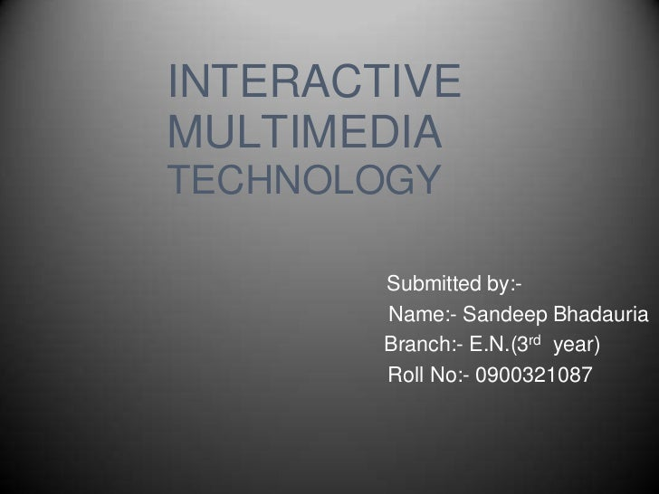 INTERACTIVEMULTIMEDIATECHNOLOGY        Submitted by:-        Name:- Sandeep Bhadauria        Branch:- E.N.(3rd year)      ...