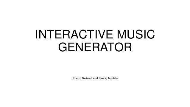 INTERACTIVE MUSIC GENERATOR Utkarsh Dwivedi and Neeraj Talukdar