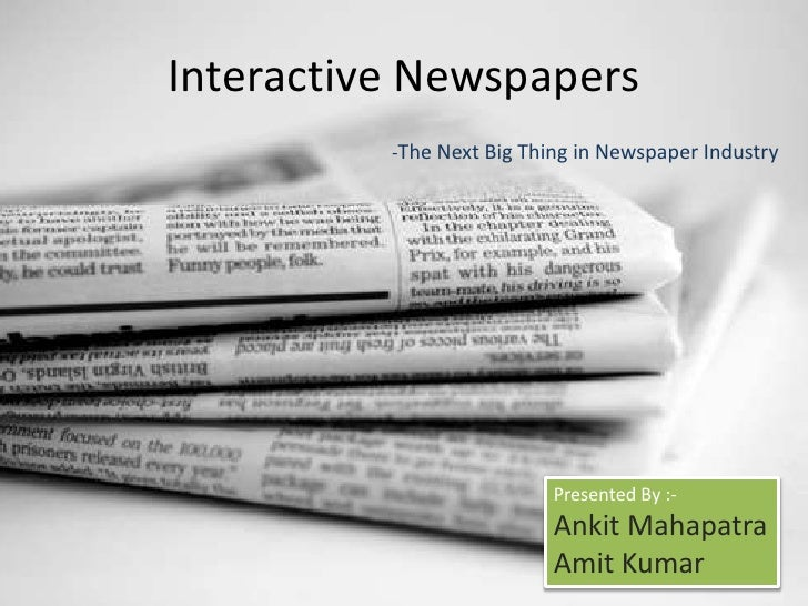 Interactive Newspapers<br />-The Next Big Thing in Newspaper Industry<br />Presented By :-<br />Ankit Mahapatra<br />Amit ...