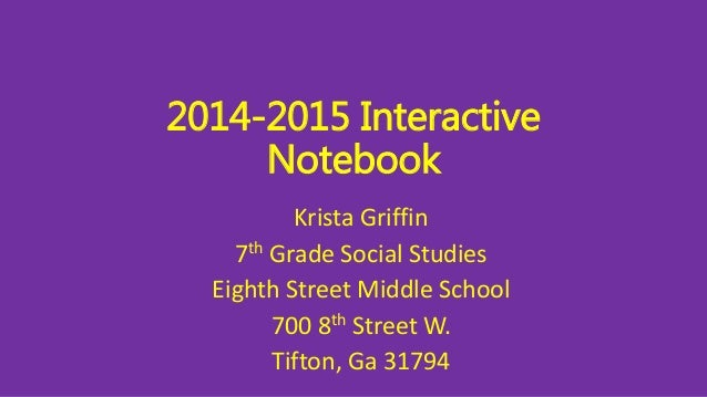 2014-2015 Interactive  Notebook  Krista Griffin  7th Grade Social Studies  Eighth Street Middle School  700 8th Street W. ...
