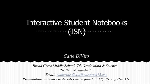 Interactive Student Notebooks (ISN) Catie DiVito Broad Creek Middle School- 7th Grade Math & Science Twitter: @catiedivito...