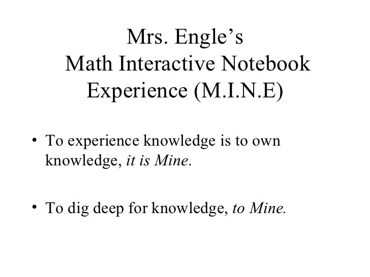 Mrs. Engle's  Math Interactive Notebook Experience (M.I.N.E) <ul><li>To experience knowledge is to own knowledge,  it is M...