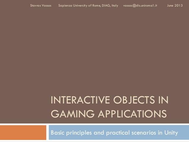 INTERACTIVE OBJECTS INGAMING APPLICATIONSBasic principles and practical scenarios in UnityJune 2013Stavros Vassos Sapienza...