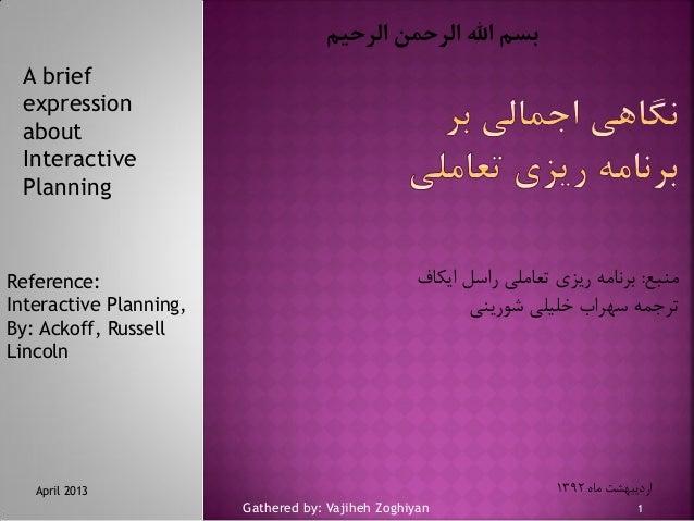 بسم اهلل الرحمن الرحیم A brief expression about Interactive Planning  Reference: Interactive Planning, By: Ackoff, Russe...