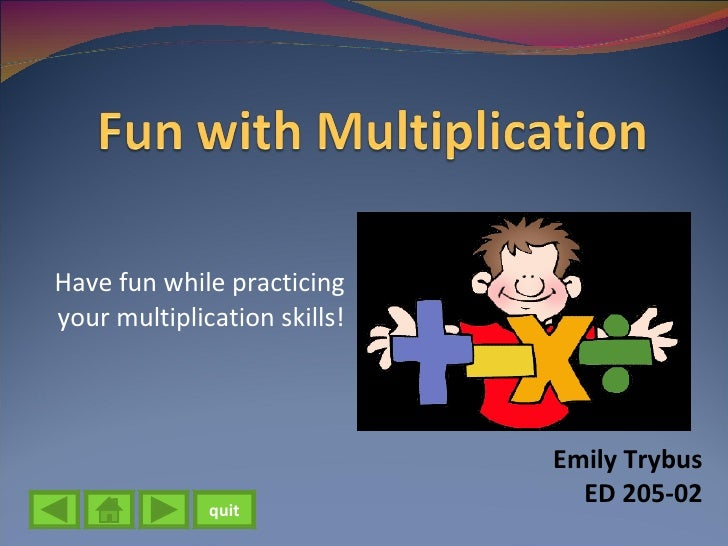 Have fun while practicing your multiplication skills! Emily Trybus ED 205-02 quit