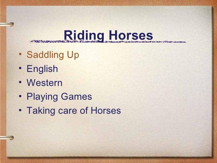 Riding Horses <ul><li>Saddling Up </li></ul><ul><li>English  </li></ul><ul><li>Western </li></ul><ul><li>Playing Games </l...