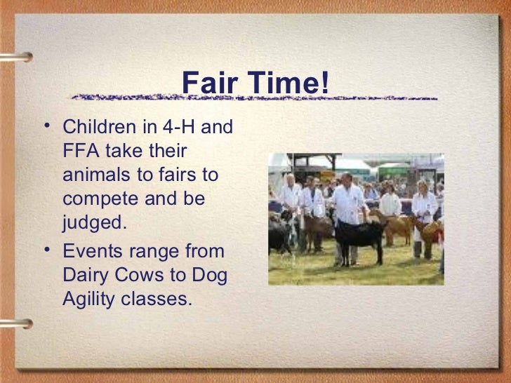 Fair Time! <ul><li>Children in 4-H and FFA take their animals to fairs to compete and be judged.  </li></ul><ul><li>Events...