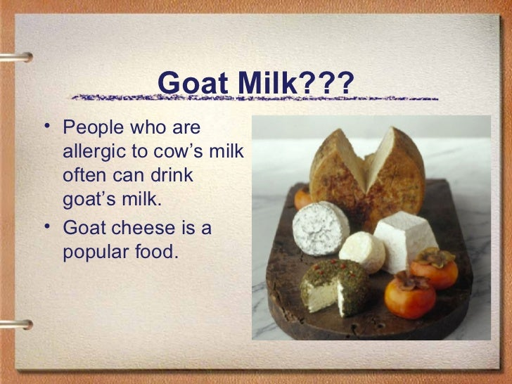 Goat Milk??? <ul><li>People who are allergic to cow's milk often can drink goat's milk. </li></ul><ul><li>Goat cheese is a...