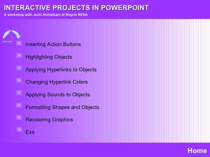 INTERACTIVE PROJECTS IN POWERPOINT A workshop with Jacki Alshaibani at Wayne RESA Home Inserting Action Buttons Highlighti...