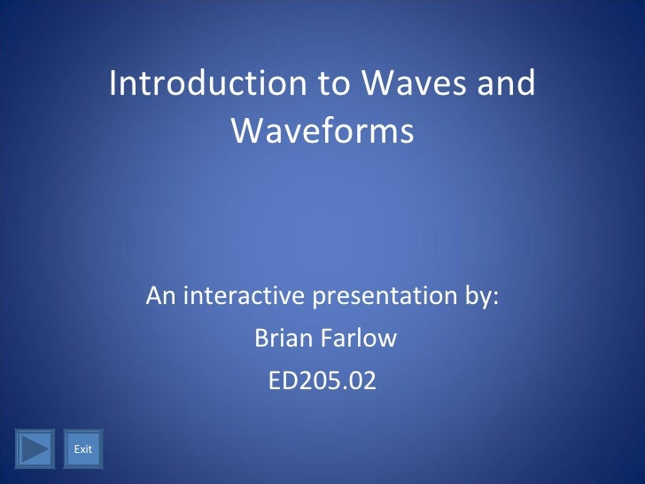 Introduction to Waves and Waveforms An interactive presentation by: Brian Farlow ED205.02 Exit