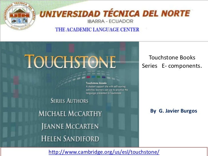Touchstone Books Series   E- components.<br />By  G. Javier Burgos <br />http://www.cambridge.org/us/esl/touchstone/<br />