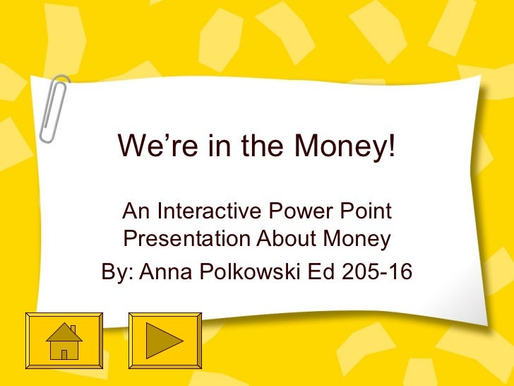We're in the Money! An Interactive Power Point Presentation About Money By: Anna Polkowski Ed 205-16