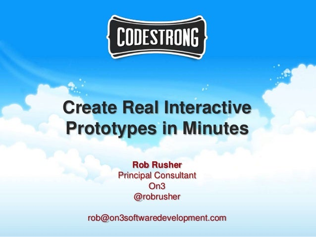 Create Real InteractivePrototypes in Minutes             Rob Rusher         Principal Consultant                 On3      ...