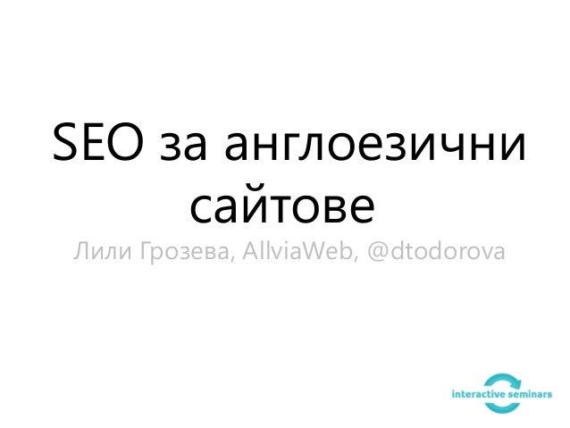 SEO за англоезични     сайтовеЛили Грозева, AllviaWeb, @dtodorova